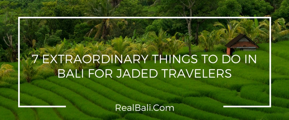 7 Extraordinary Things To Do In Bali For Jaded Travelers